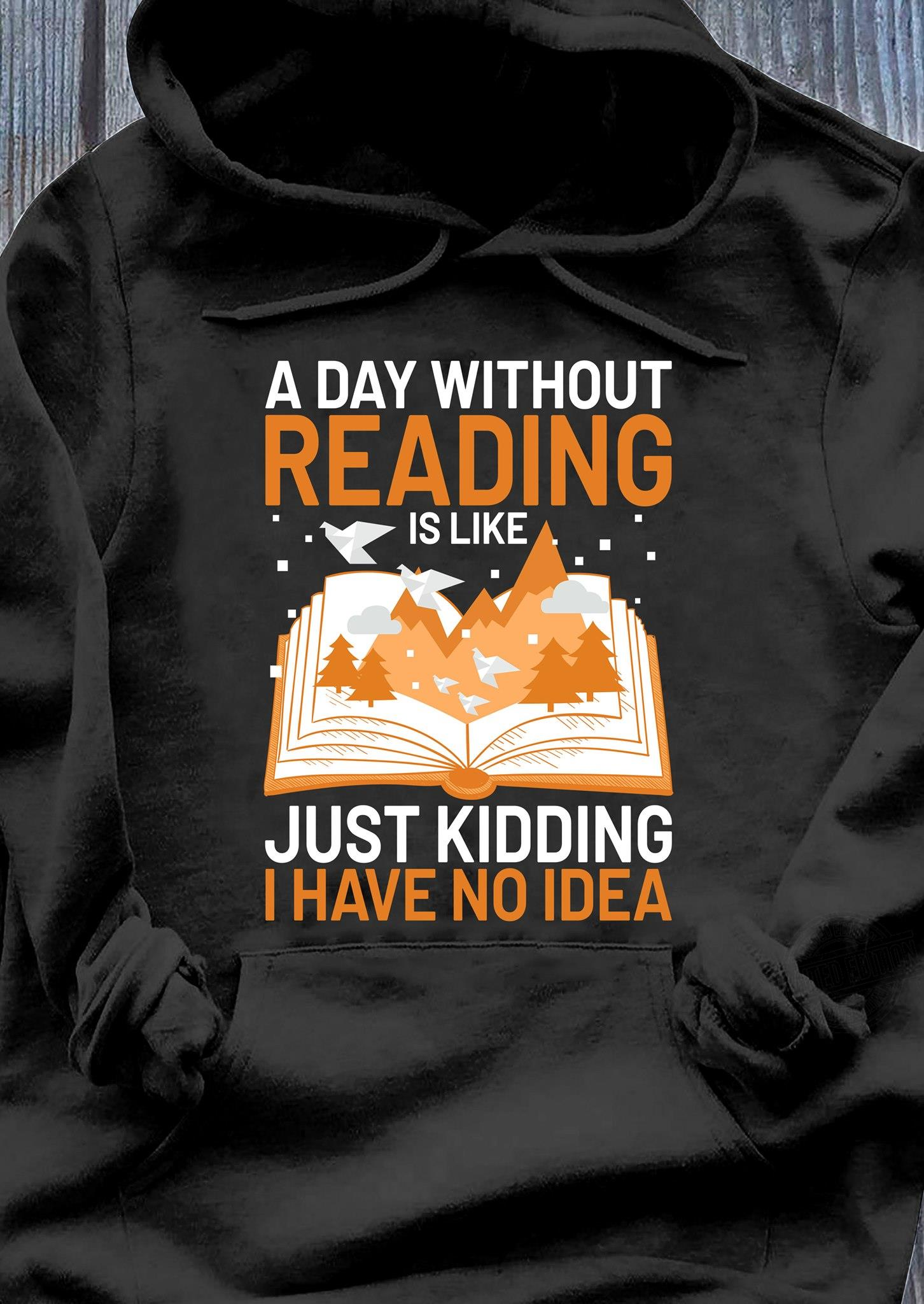 Hoodie I Have No Idea Just Kidding A Day Without Reading is Like