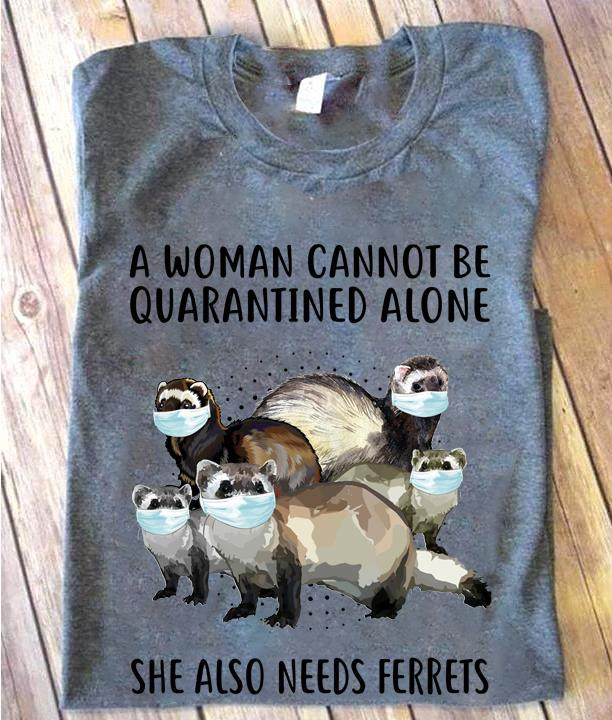 A Woman Cannot Be Quarantined Alone She Also Needs Ferrets Shirt