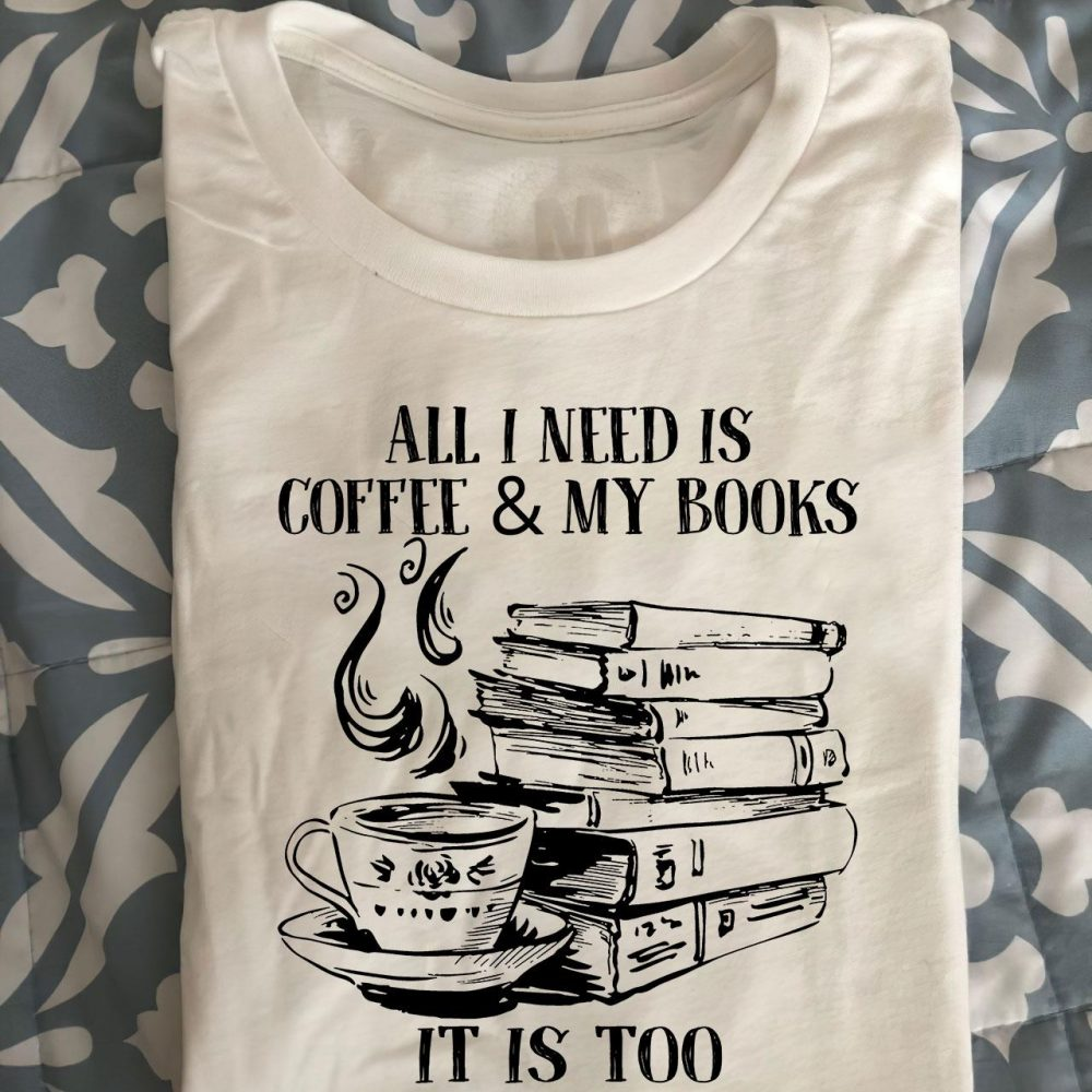 All I Need Is Coffee And My Books It Is Too Peopley Outside Shirt