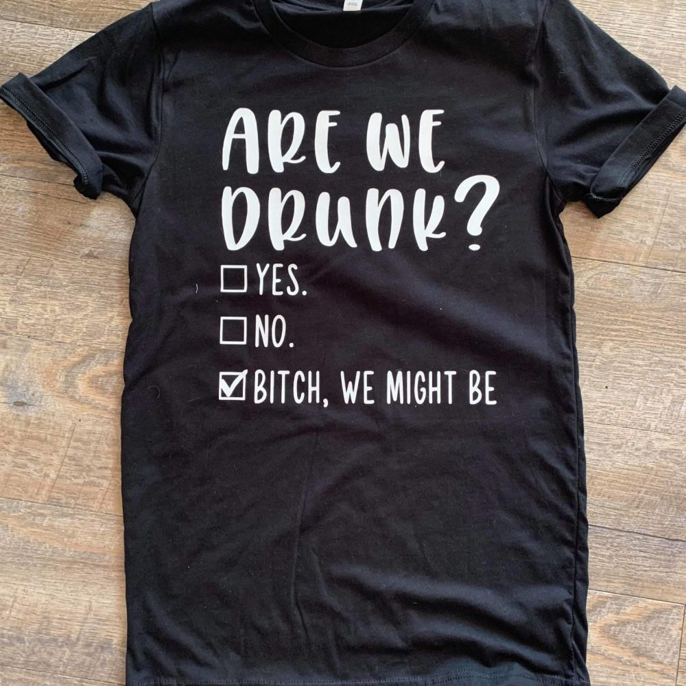 Are We Drunk Yes No Or Bitch We Might Be Shirt