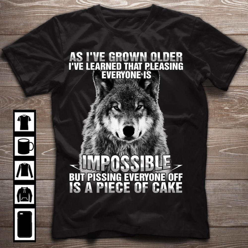 As I've Grown Older I've Learned That Pleasing Everyone Is Impossible But Pissing Everyone Off Is A Piece Of Cake Shirt