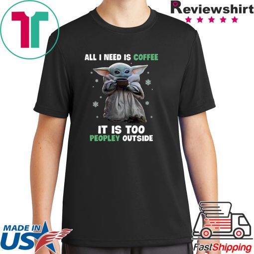 Baby Yoda all i need is coffee it is too peopley outside Shirt