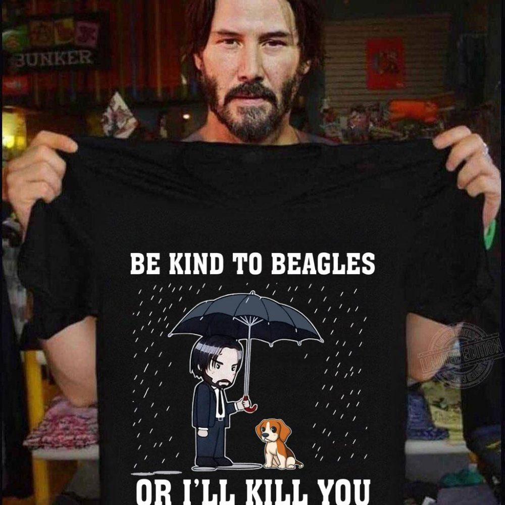 Be Kind To Beagles Or I'll Kill You Shirt