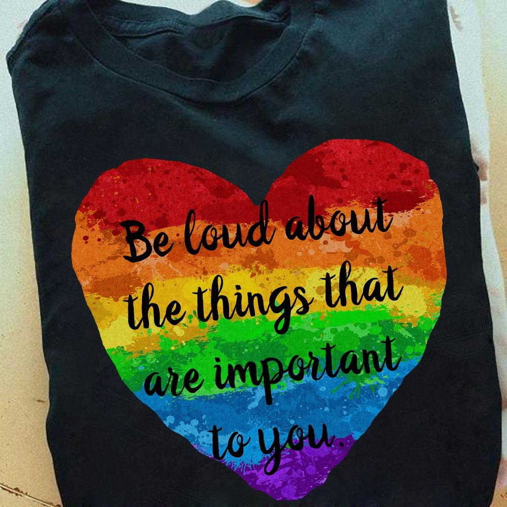 Be Loud About The Things That Are Important To You Shirt