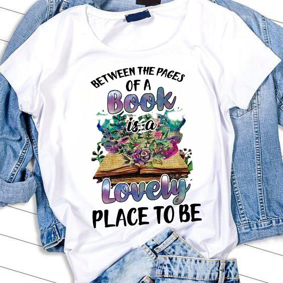 Between The Pages Of A Book Is A Lovely Place To Be Shirt