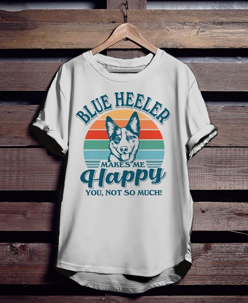 Blue Heeler Makes Me Happy You Not So Much Shirt