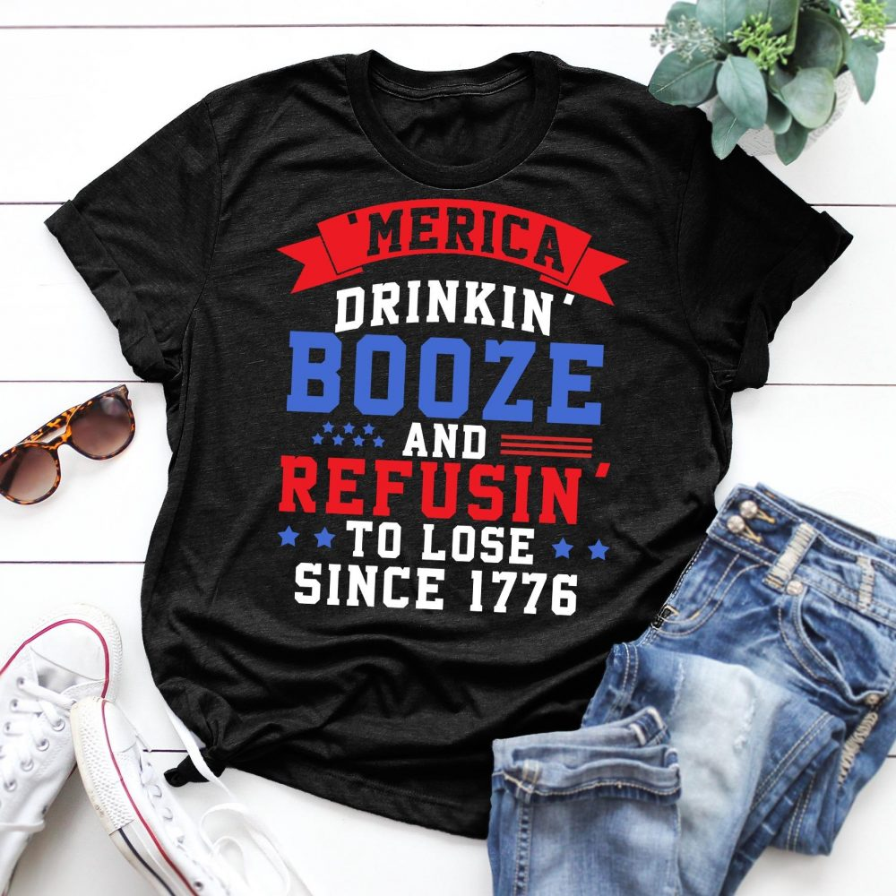 Booze And Refusin To Lose Since 1776 Shirt
