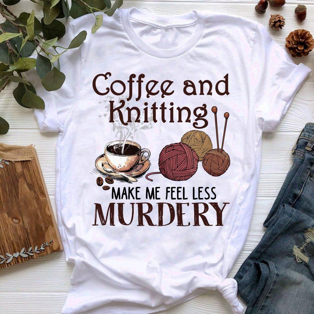 Coffee And Knitting Make Me Feel Less Murdery Shirt