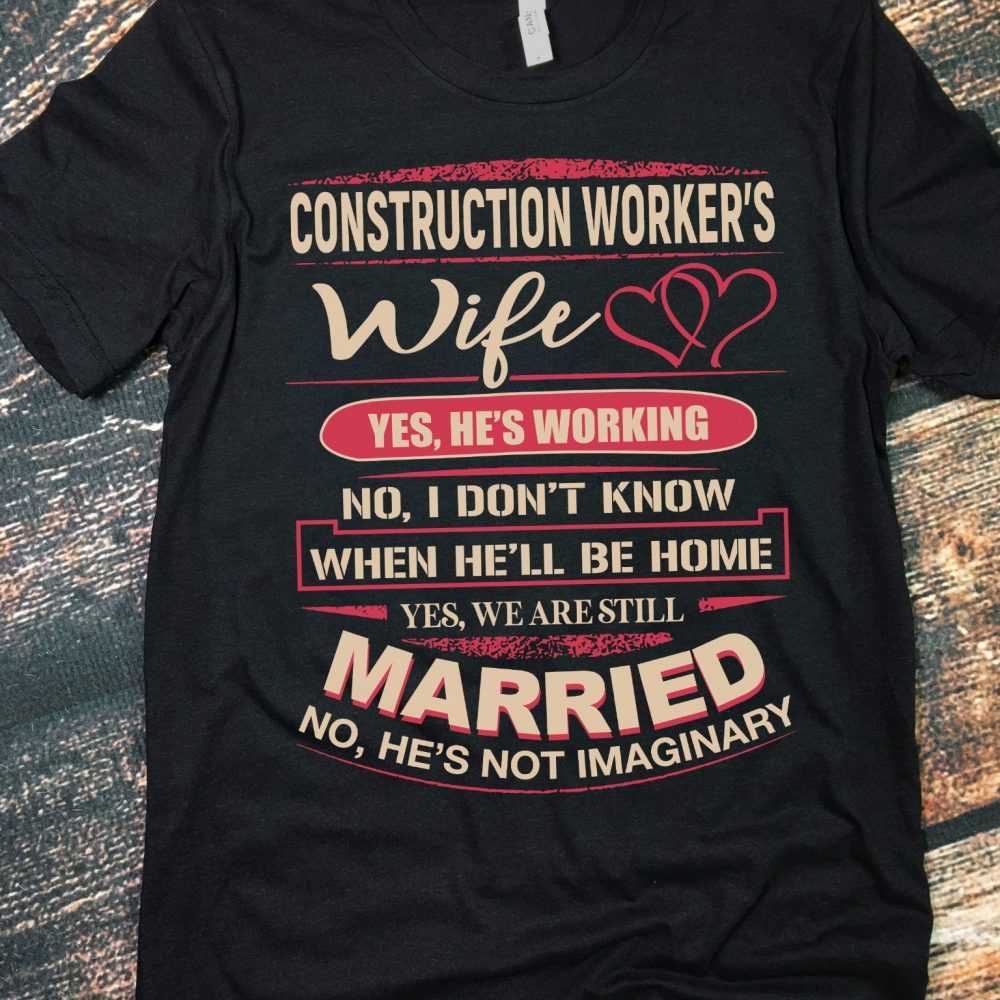 Construction Worker's Wife Yes He's Working No I Don't Know When He'll Be Home Shirt