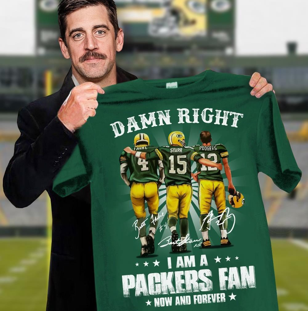 Damn Right I Am A Packers Fan Now And Forever Shirt