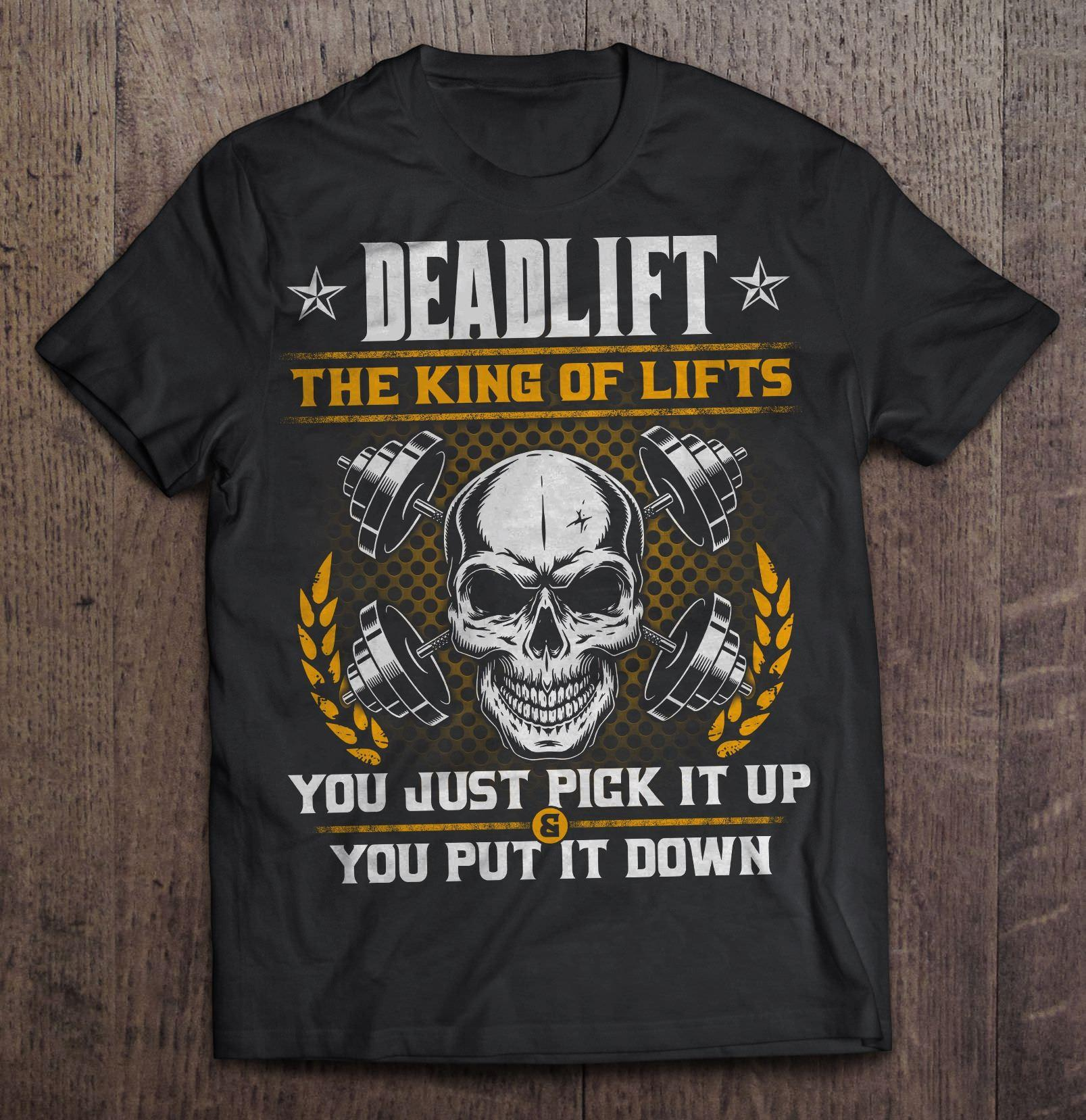 Deadlift The King Of Lifts You Just Pick It Up You Put It Down Shirt