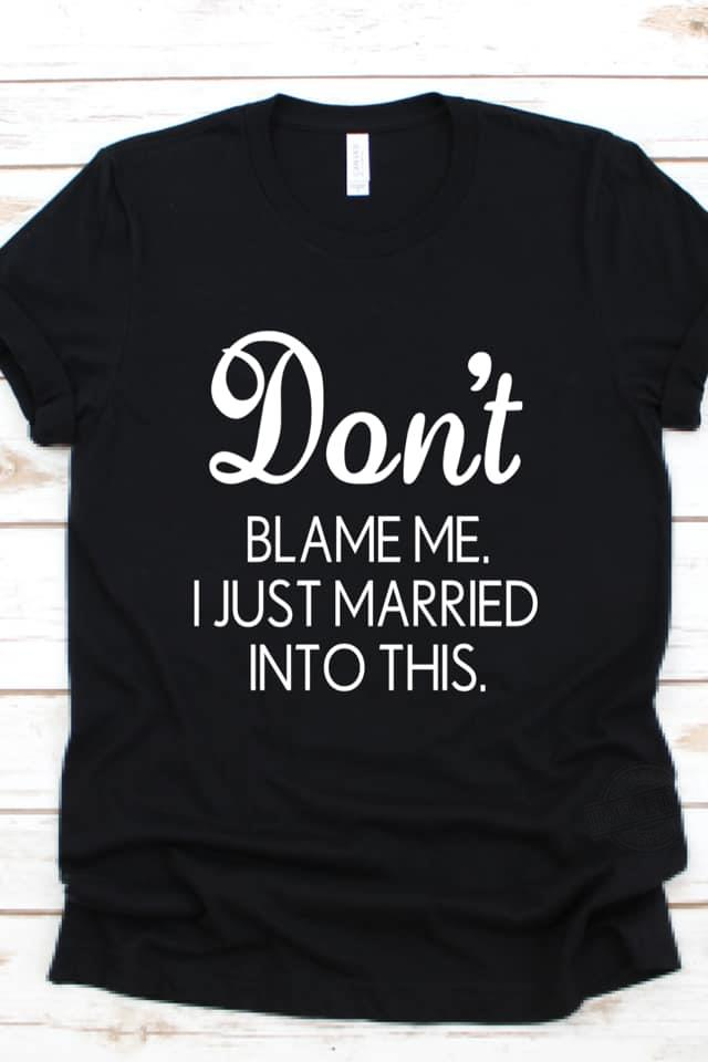 Don't Blame Me I Just Married Into This Shirt