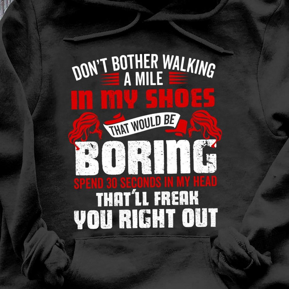 Don't Bother Walking A Mile In My Shoes Shirt