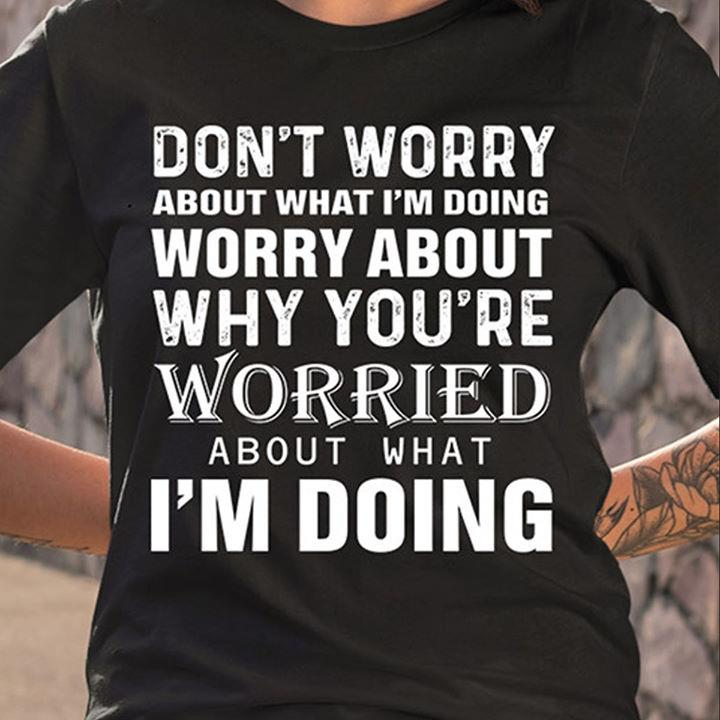 Don't Worry About What I'm Doing Shirt
