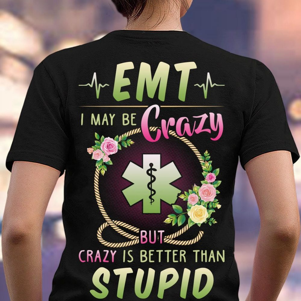 EMT I May Be Crazy But Crazy Is Better Than Stupid Shirt