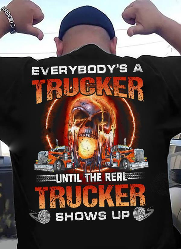 Everybody's A Trucker Until The Real Trucker Shows Up Shirt