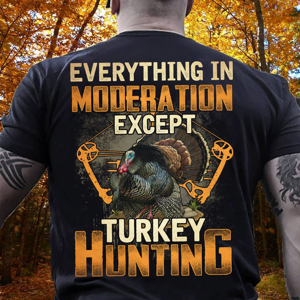 Everything In Moderation Except Turkey Hunting Shirt