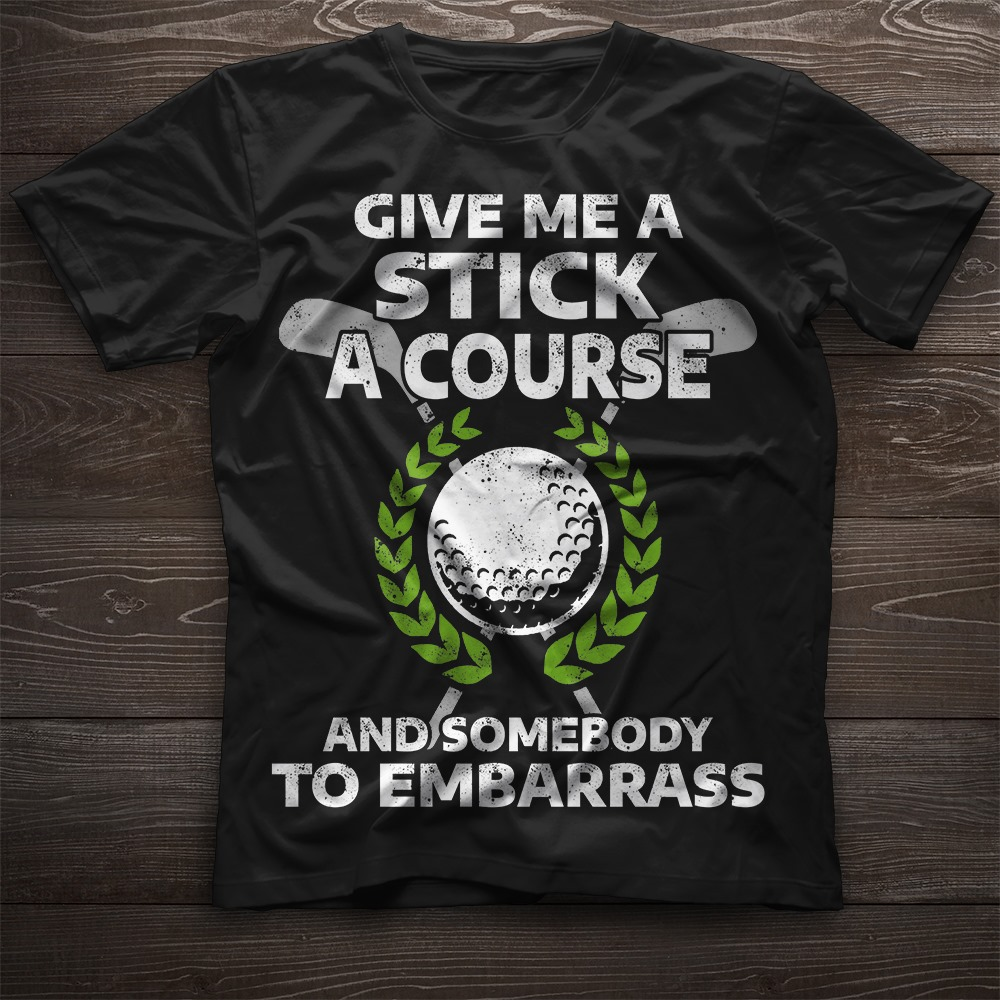 Give Me A Stick A Course And Somebody To Embarrass Shirt
