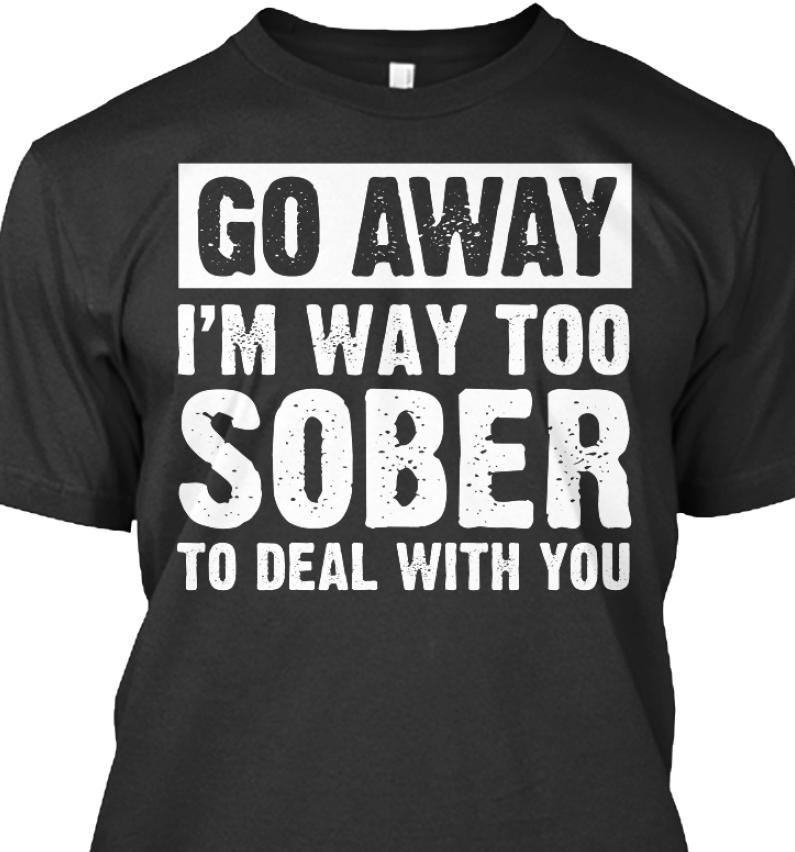 Go Away I'm Way Too Sober To Deal With You Shirt