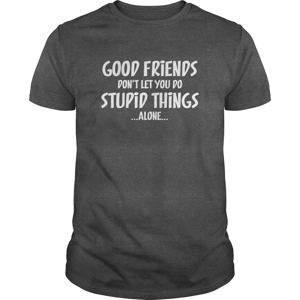 Good Friends Don't Let You Do Stupid Things Alone Shirt