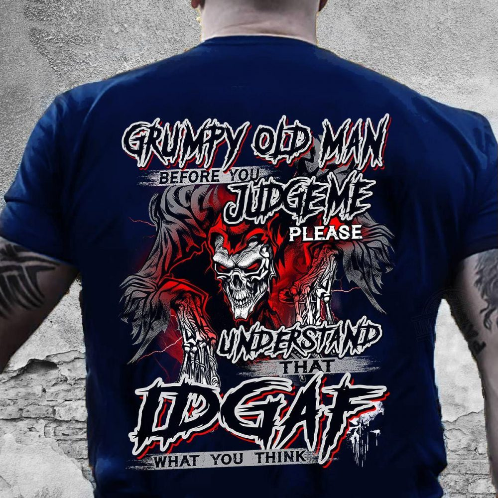 Grumpy Old Man Before You Judge Me Please Understand That IDGAF What You Think Shirt
