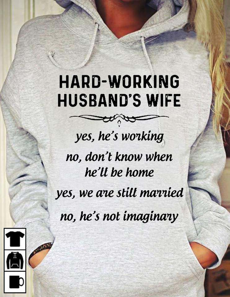 Hard Working Husband's Wife Yes He's Working No Don't Know When He'll Be Home Yes We Are Still Married No He's Not Imaginary Shirt