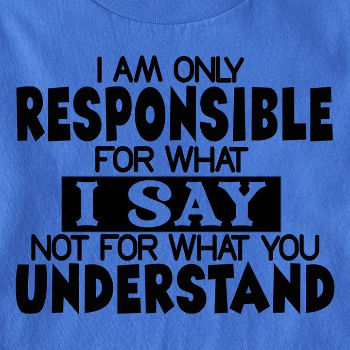 I Am Only Responsible For What I Say Shirt