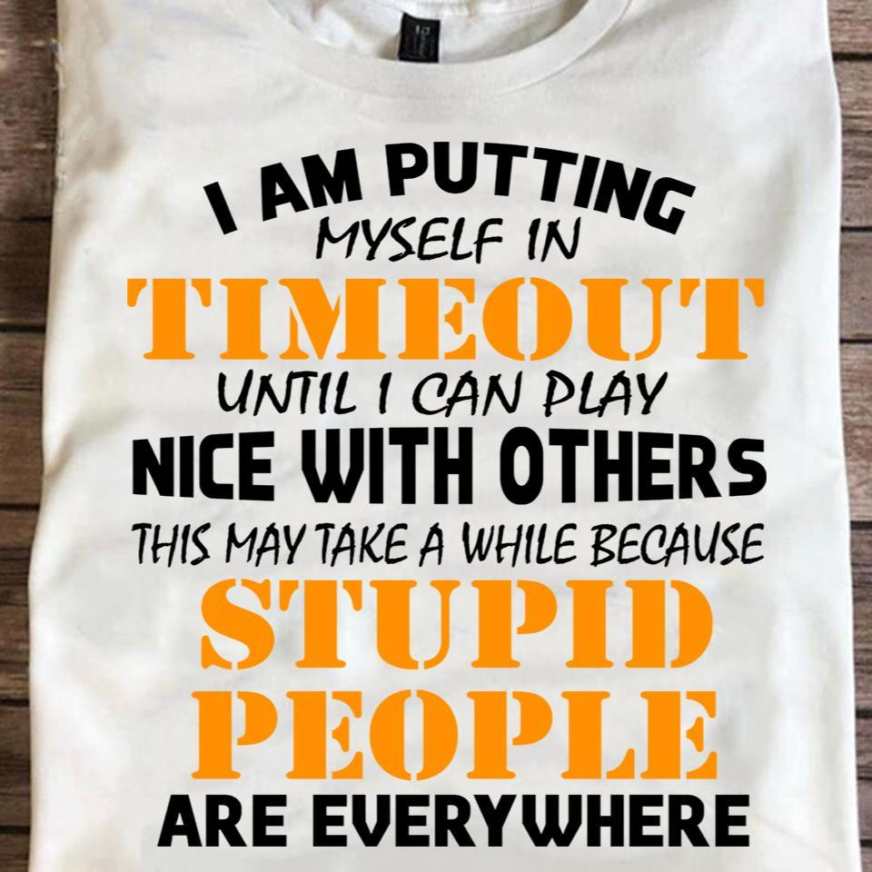 I Am Putting Myself Play Until I Can Play Nice With Others This May Take A While Because Stupid People Are Every Where Shirt