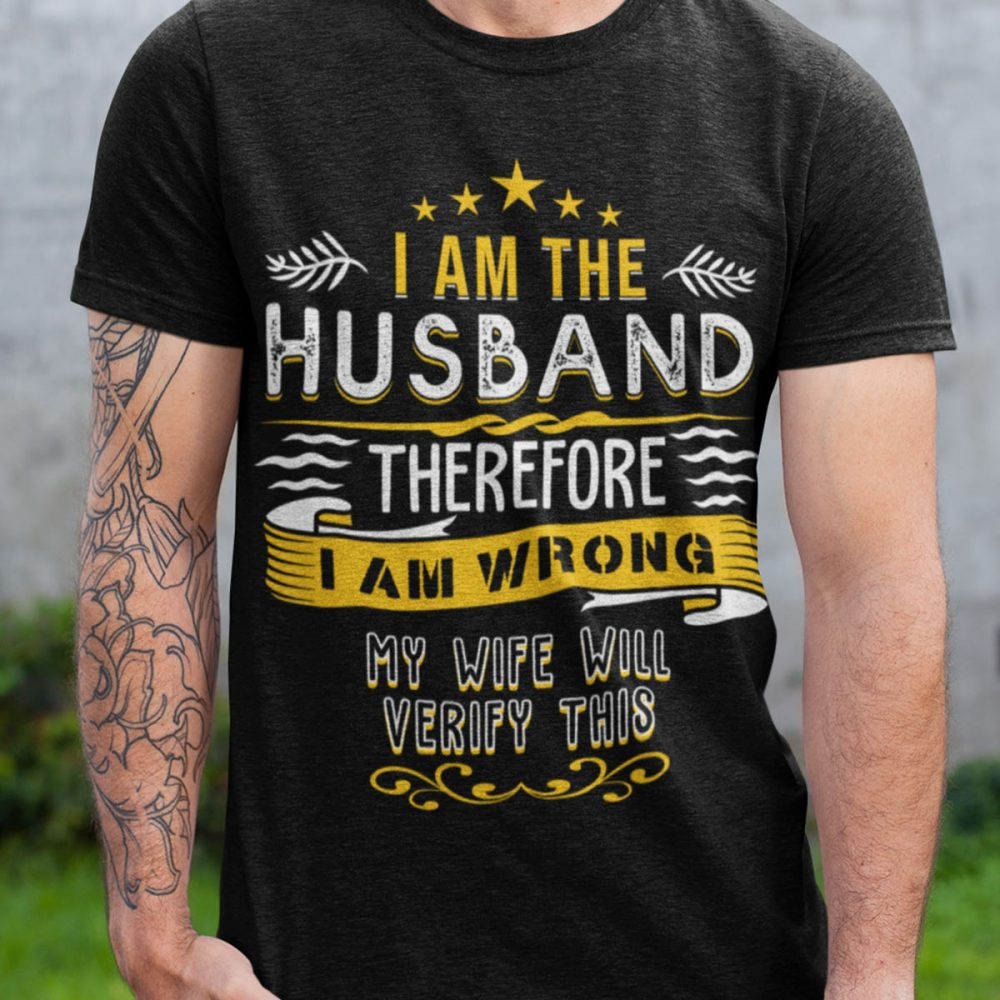 I Am The Husband Therefore I Am Wrong My Wife Will Verify This Shirt