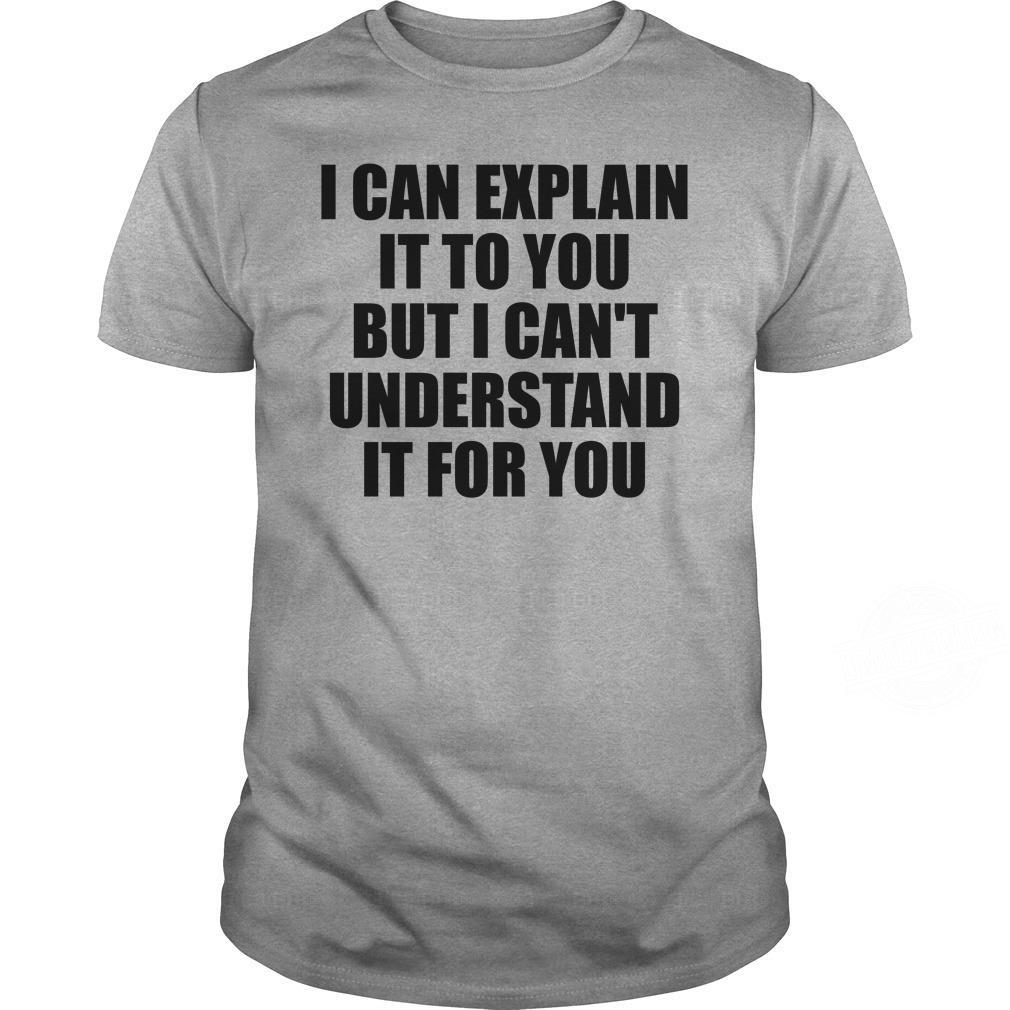 I Can Explain It To You But I Cant Understand It For You Shirt