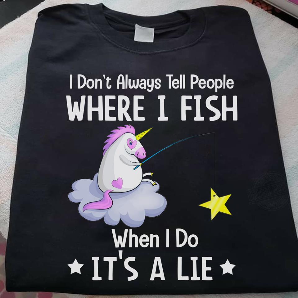 I Don't Always Tell People Where I Fish When I Do It's A Lie Shirt