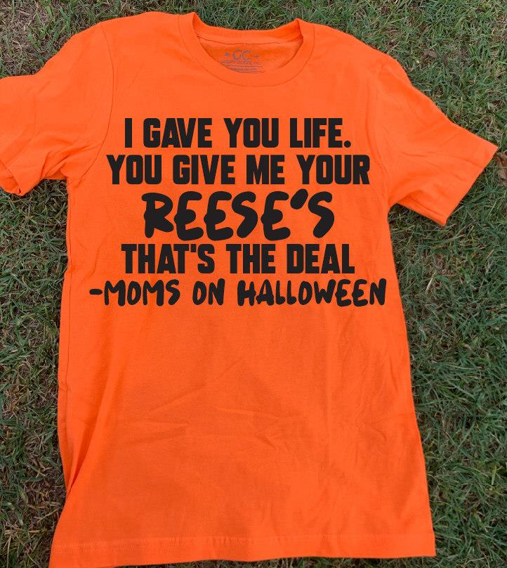 I Gave You Life You Give Me Your Reese's That's The Deal Moms On Halloween Shirt