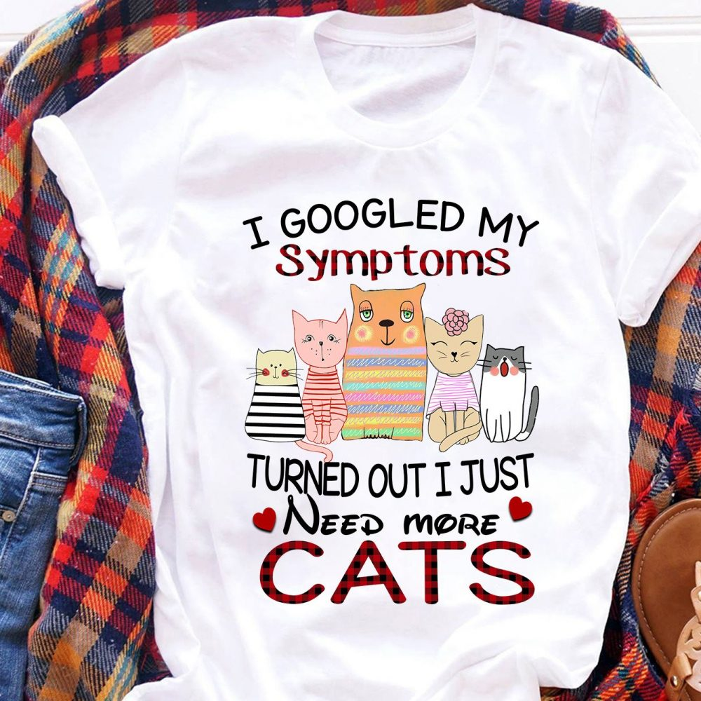 I Googled My Symptoms Turned Out I Just Need More Cats Shirt