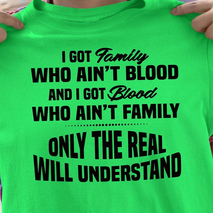 I Got Family Who Ain't Blood And I Got Blood Who Ain't Family Only The Real Will Understand Shirt