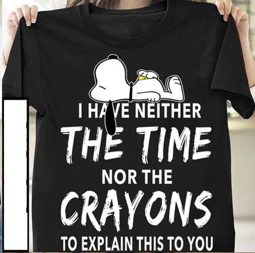 I Have Neither The Time Nor The Crayons To Explain This To You Soopy Dog Shirt