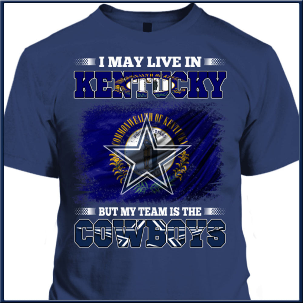 I May Live In Kentucky But My Team Is The Cowboys Shirt