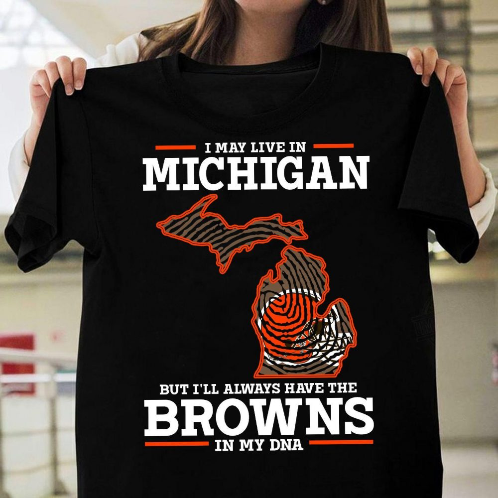 I May Live In Michigan But I'll Always Have The Browns In My DNA Shirt
