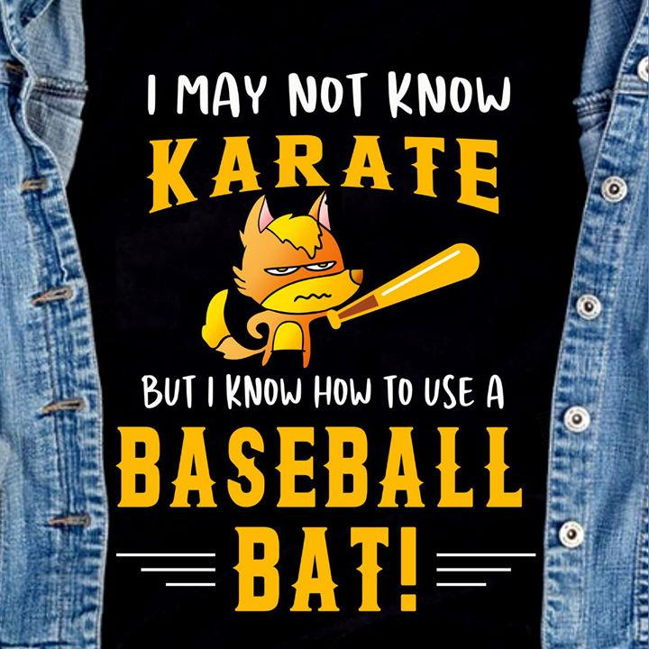 I May Not Know Karate But I Know How To Use A Baseball Bat Shirt
