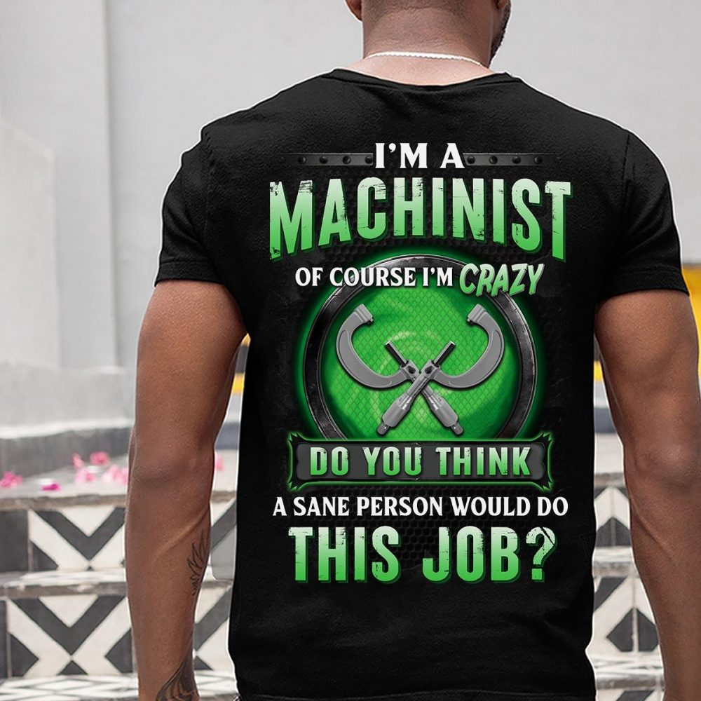 I'm A Machinist Do You Think A Sane Person Would Do This Job Shirt