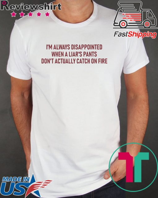 I'm Always Disappointed When A Liar's Pants Don't Actually Catch On Fire Shirt