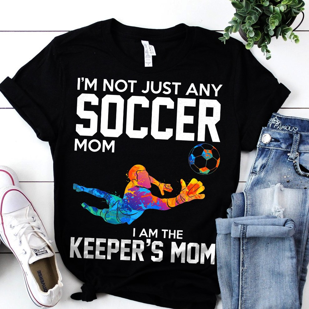 I'm Not Just Any Soccer Mom I Am The Keeper's Mom Shirt