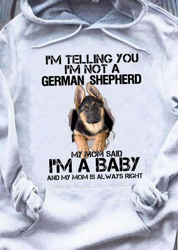 I'm Telling You I'm Not A German Shepherd My Mom Sad I'm A Baby And My Mom Is Always Right Shirt
