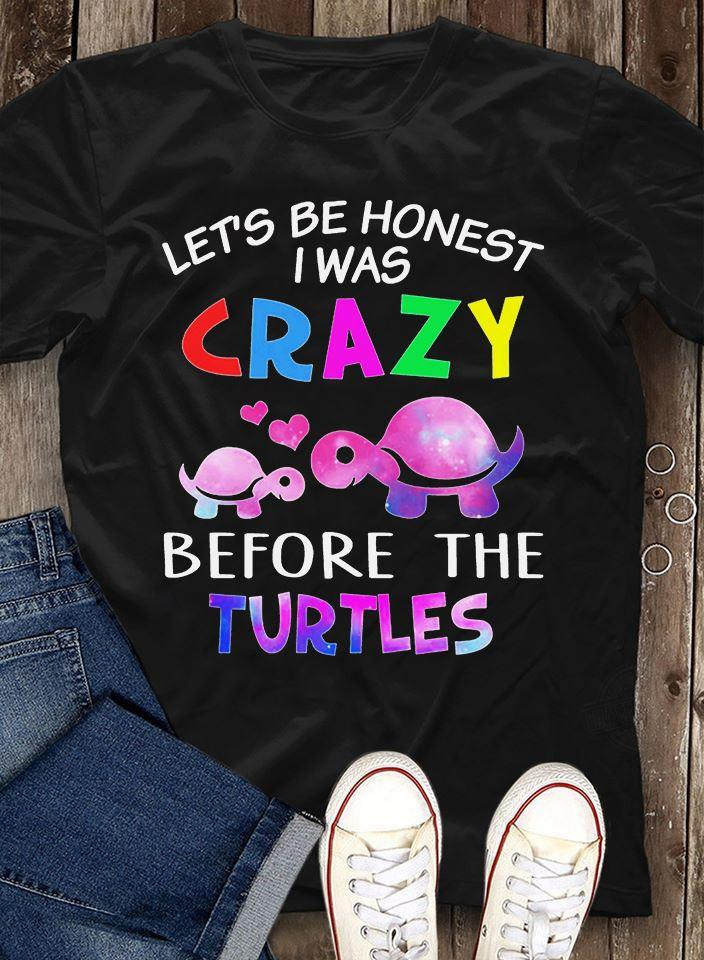 Let's Be Honest I Was Crazy Before The Turtles Shirt