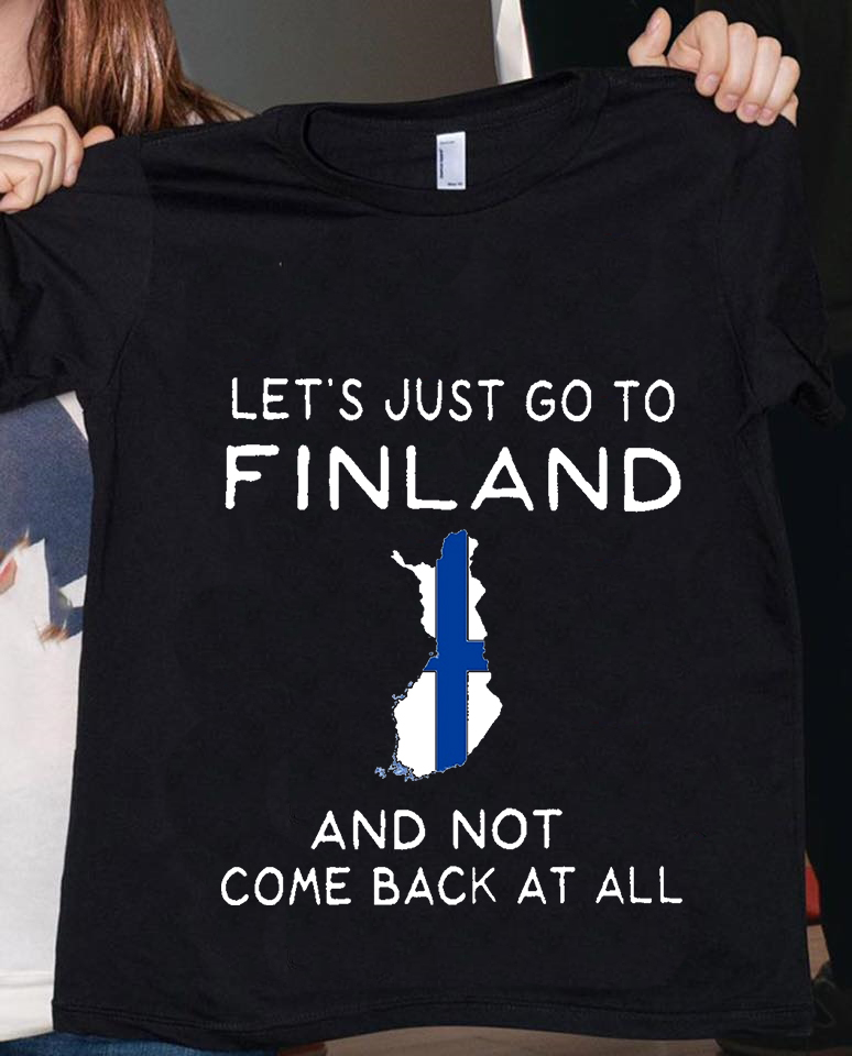 Let's Just Go To Finland And Not Come Back At All Shirt