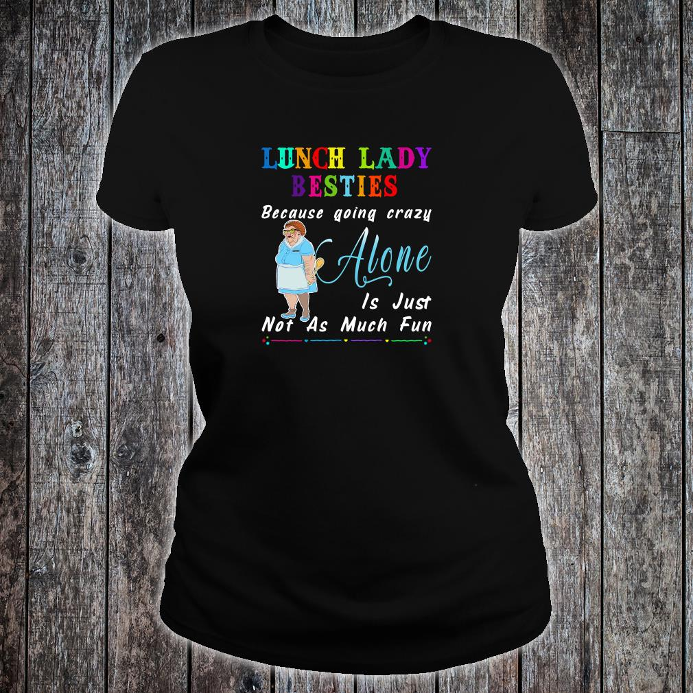Lunch lady besties because going crazy alone is just not as much fun shirt ladies tee