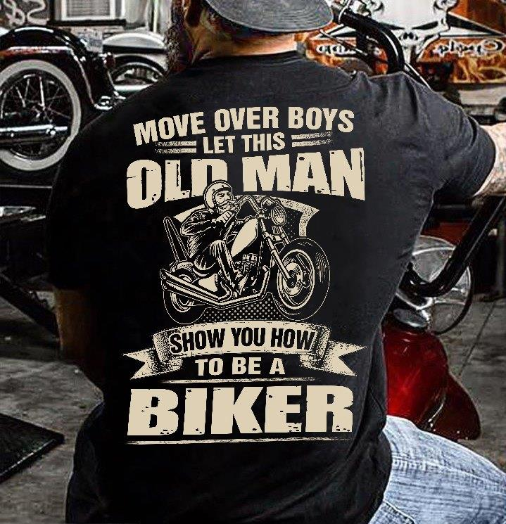 Move Over Boys Let This Old Man Show You How Tto Be A Biker Shirt