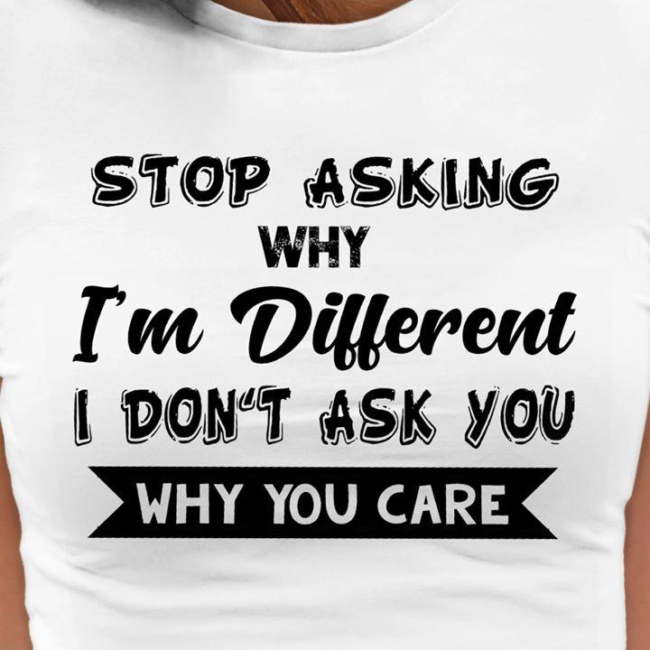 Stop Asking Why I'm Different Shirt