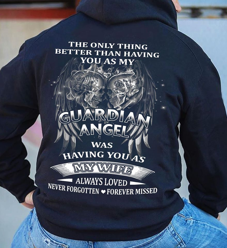 The Only Thing Better Than Having You As M Gurardian Angel Was Having You As My Wife Always Loved Never Forgotten Forever Missed Shirt