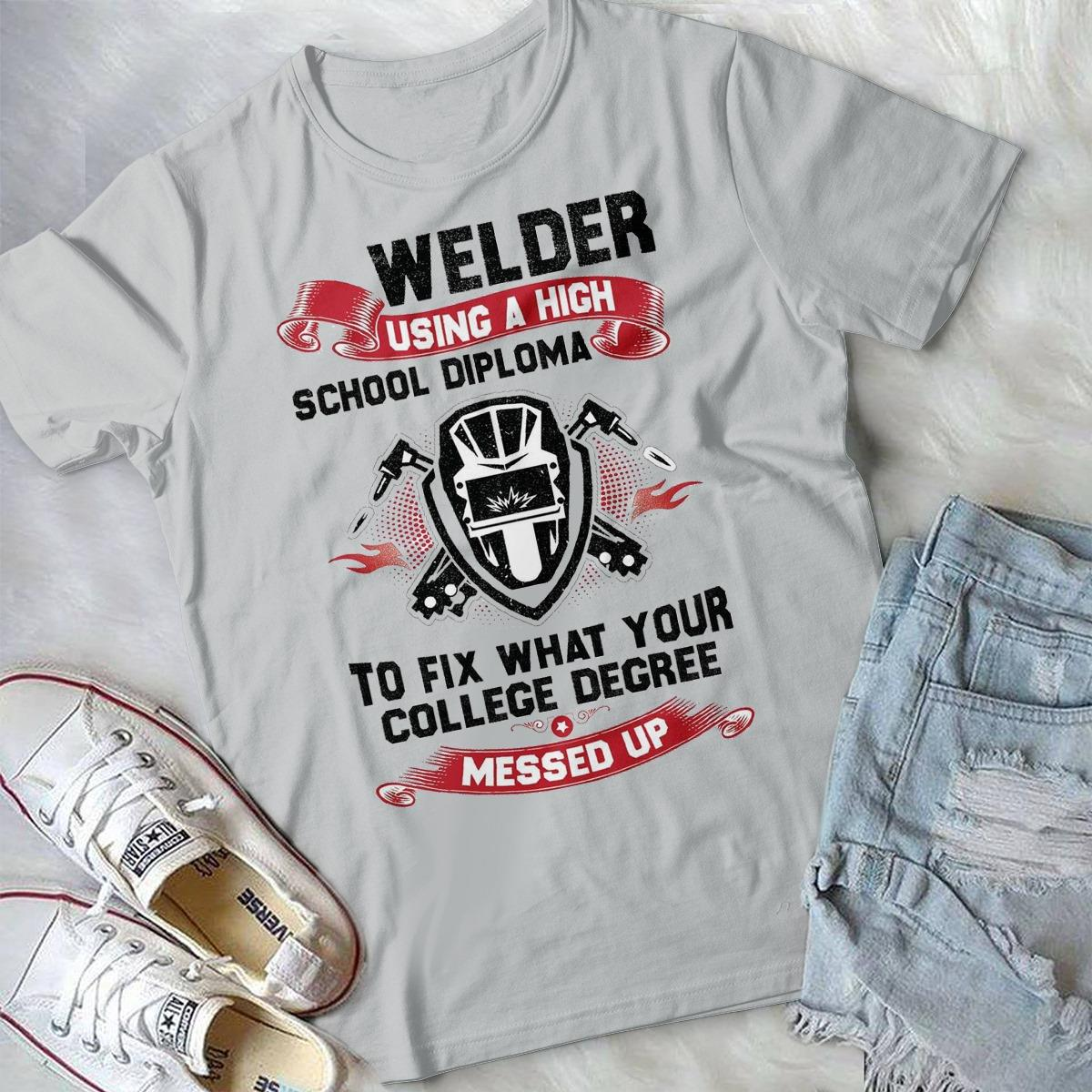 Welder Using A High School Diploma To Fix What Your College Degree Messed Up Shirt