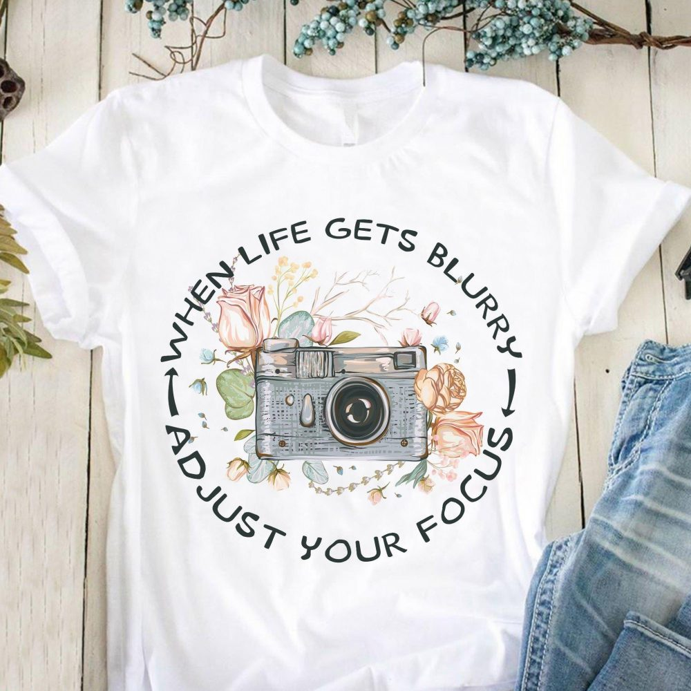 When Life Gets Blurry Adjust Your Focus Shirt